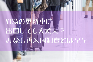 【ビザ】更新手続中に出国しても大丈夫?みなし再入国とは。
